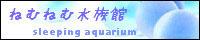 ねむねむ水族館-Sleeping Aquarium-